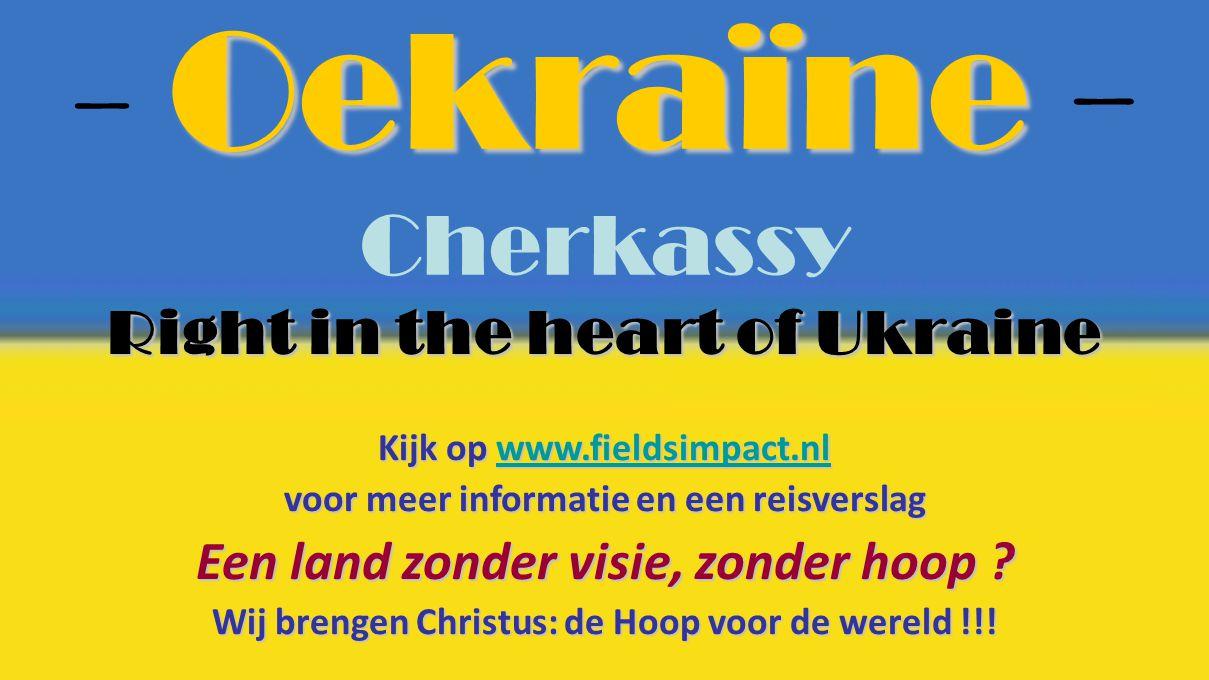 Right in the heart of Ukraine Kijk op www.fieldsimpact.nl voor meer informatie en een reisverslag Een land zonder visie, zonder hoop ? Wij brengen Chr
