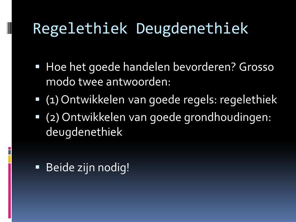  Hoe het goede handelen bevorderen? Grosso modo twee antwoorden:  (1) Ontwikkelen van goede regels: regelethiek  (2) Ontwikkelen van goede grondhou