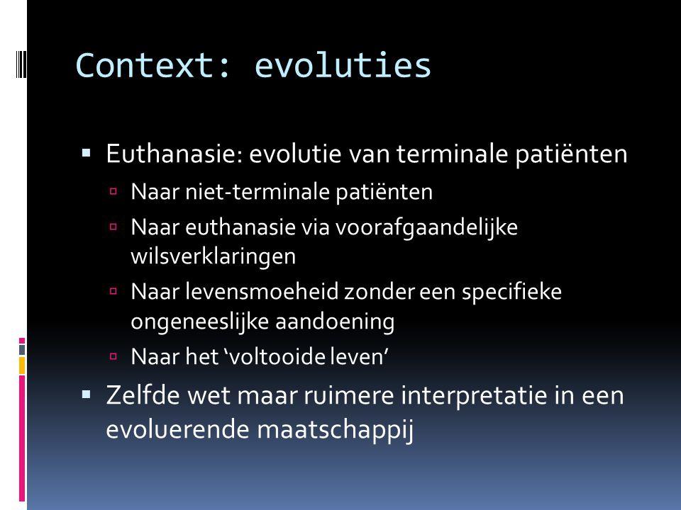 Context: evoluties  Euthanasie: evolutie van terminale patiënten  Naar niet-terminale patiënten  Naar euthanasie via voorafgaandelijke wilsverklaringen  Naar levensmoeheid zonder een specifieke ongeneeslijke aandoening  Naar het 'voltooide leven'  Zelfde wet maar ruimere interpretatie in een evoluerende maatschappij