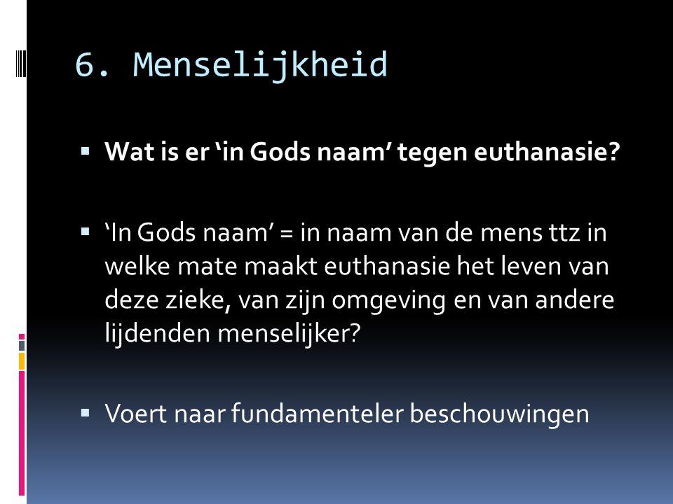6. Menselijkheid  Wat is er 'in Gods naam' tegen euthanasie?  'In Gods naam' = in naam van de mens ttz in welke mate maakt euthanasie het leven van