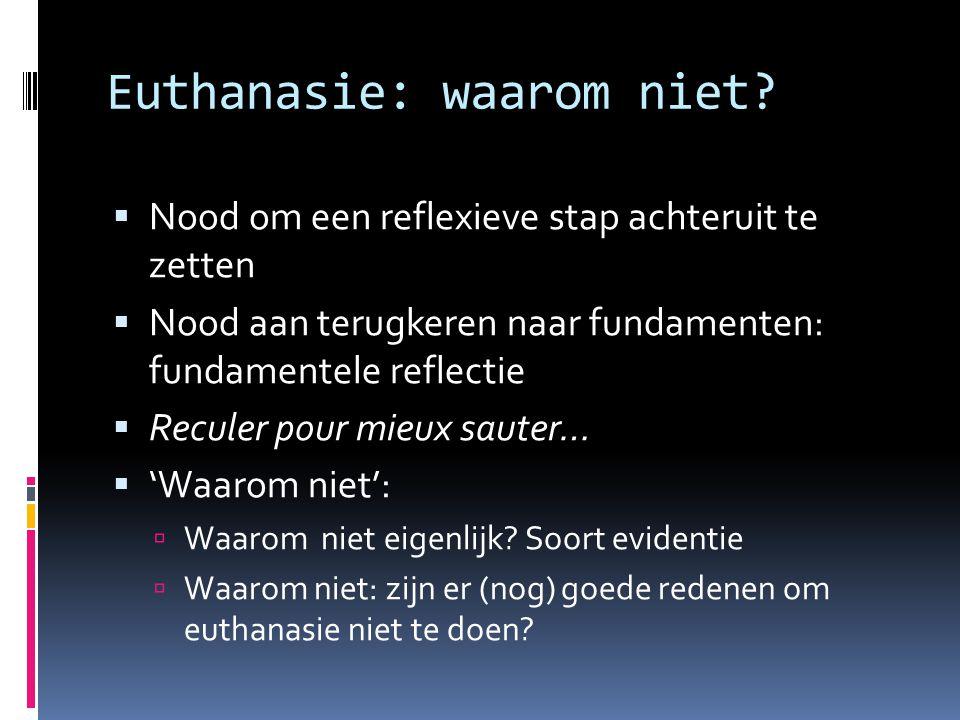 Euthanasie: waarom niet?  Nood om een reflexieve stap achteruit te zetten  Nood aan terugkeren naar fundamenten: fundamentele reflectie  Reculer po
