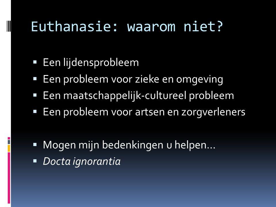 Euthanasie: waarom niet?  Een lijdensprobleem  Een probleem voor zieke en omgeving  Een maatschappelijk-cultureel probleem  Een probleem voor arts