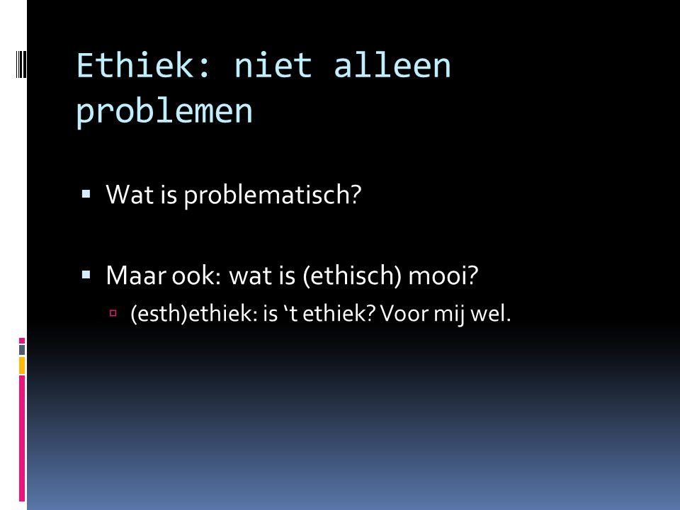  Wat is problematisch?  Maar ook: wat is (ethisch) mooi?  (esth)ethiek: is 't ethiek? Voor mij wel. Ethiek: niet alleen problemen