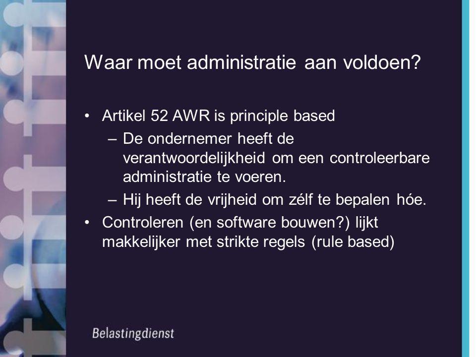 Waar moet administratie aan voldoen? •Artikel 52 AWR is principle based –De ondernemer heeft de verantwoordelijkheid om een controleerbare administrat