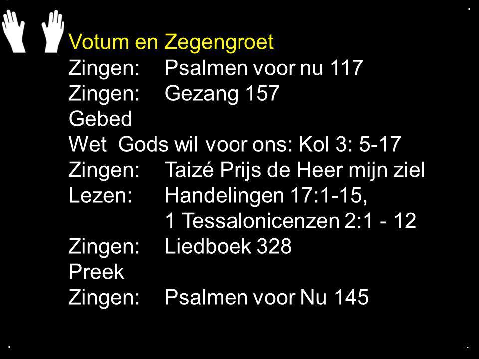 .... Votum en Zegengroet Zingen:Psalmen voor nu 117 Zingen:Gezang 157 Gebed Wet Gods wil voor ons: Kol 3: 5-17 Zingen:Taizé Prijs de Heer mijn ziel Le