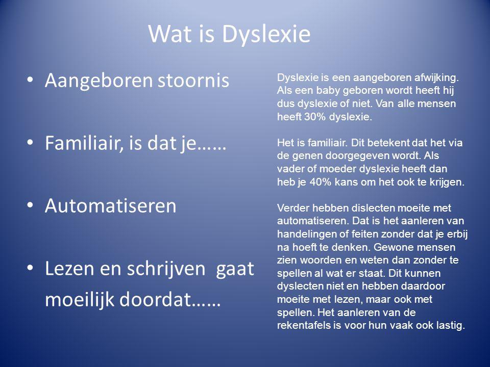 Wat is Dyslexie • Aangeboren stoornis • Familiair, is dat je…… • Automatiseren • Lezen en schrijven gaat moeilijk doordat…… Dyslexie is een aangeboren afwijking.