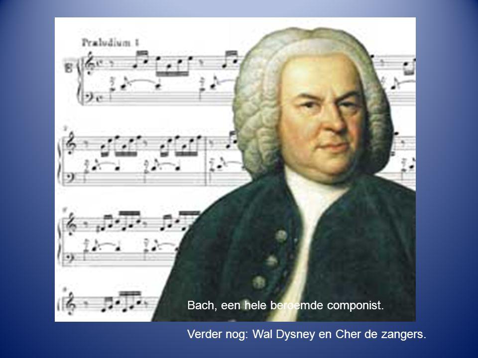 Bach, een hele beroemde componist. Verder nog: Wal Dysney en Cher de zangers.