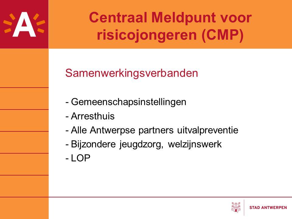 Centraal Meldpunt voor risicojongeren (CMP) Samenwerkingsverbanden -Gemeenschapsinstellingen -Arresthuis -Alle Antwerpse partners uitvalpreventie -Bij