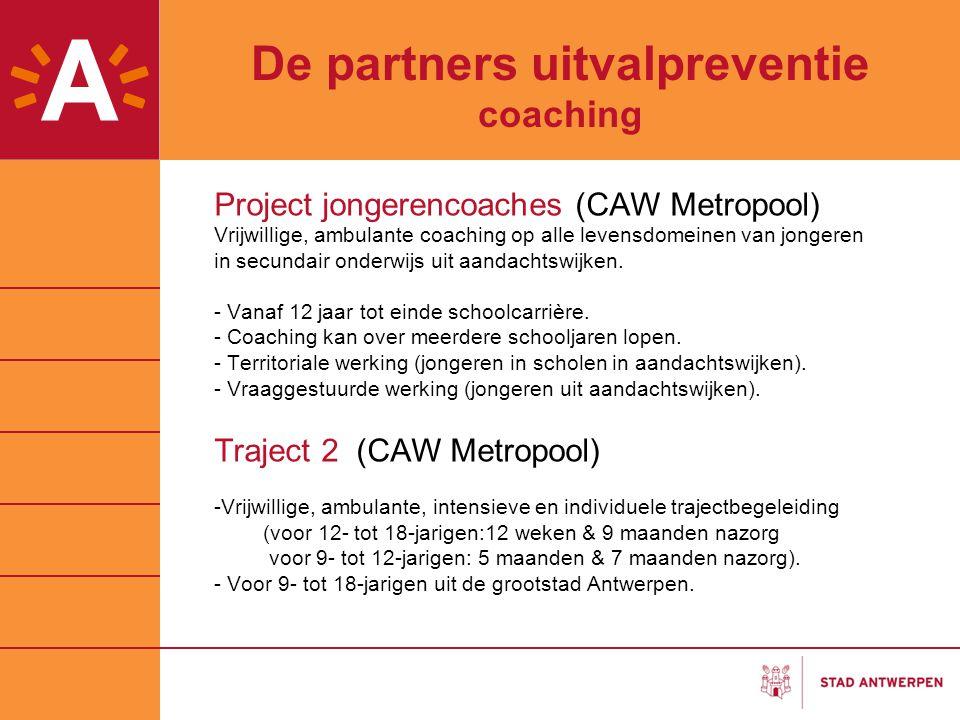 De partners uitvalpreventie coaching Project jongerencoaches (CAW Metropool) Vrijwillige, ambulante coaching op alle levensdomeinen van jongeren in se