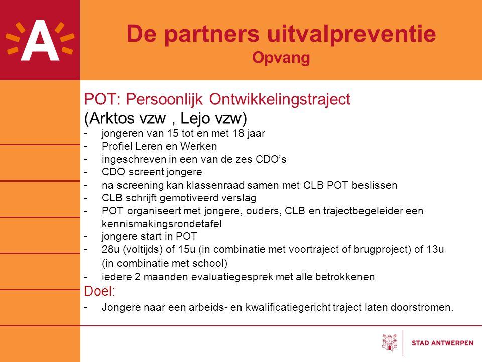 De partners uitvalpreventie Opvang POT: Persoonlijk Ontwikkelingstraject (Arktos vzw, Lejo vzw) -jongeren van 15 tot en met 18 jaar -Profiel Leren en