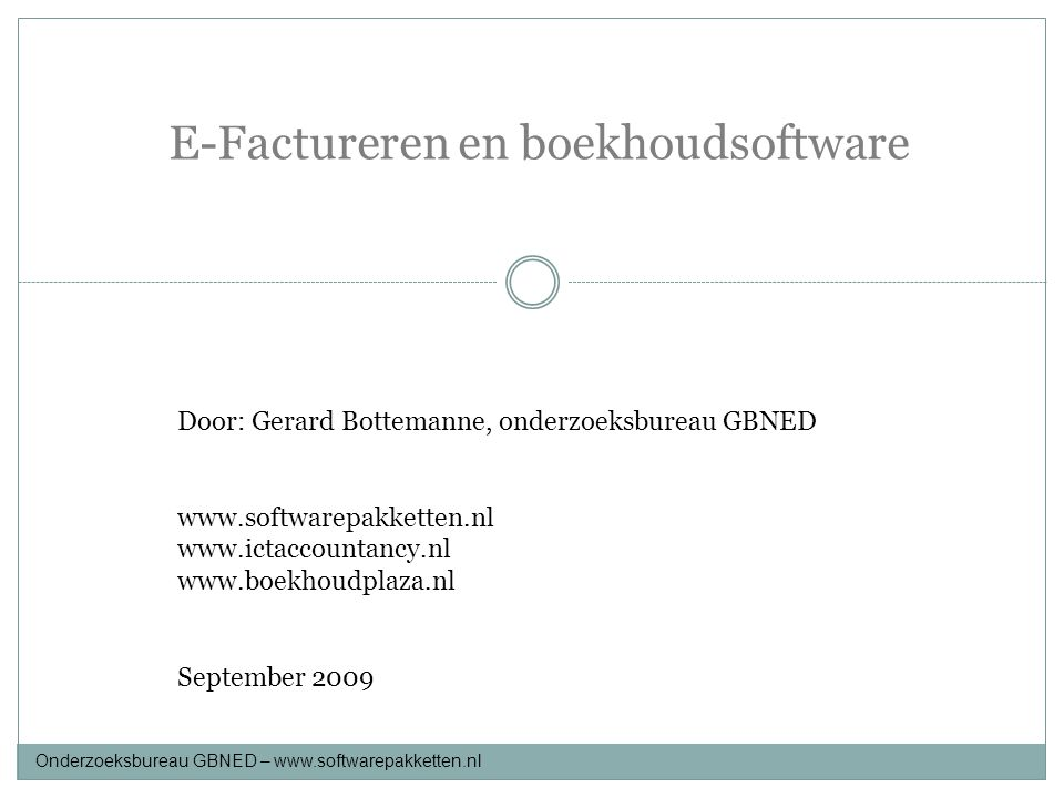 E-Factureren en boekhoudsoftware Onderzoeksbureau GBNED – www.softwarepakketten.nl Elektronisch factureren B2C, B2B, Buyer direct, Consolidator, Direct processing, our corner, Invoice processing, Self billing, Seller direct, ebXML, UBL, Un/Cfact.