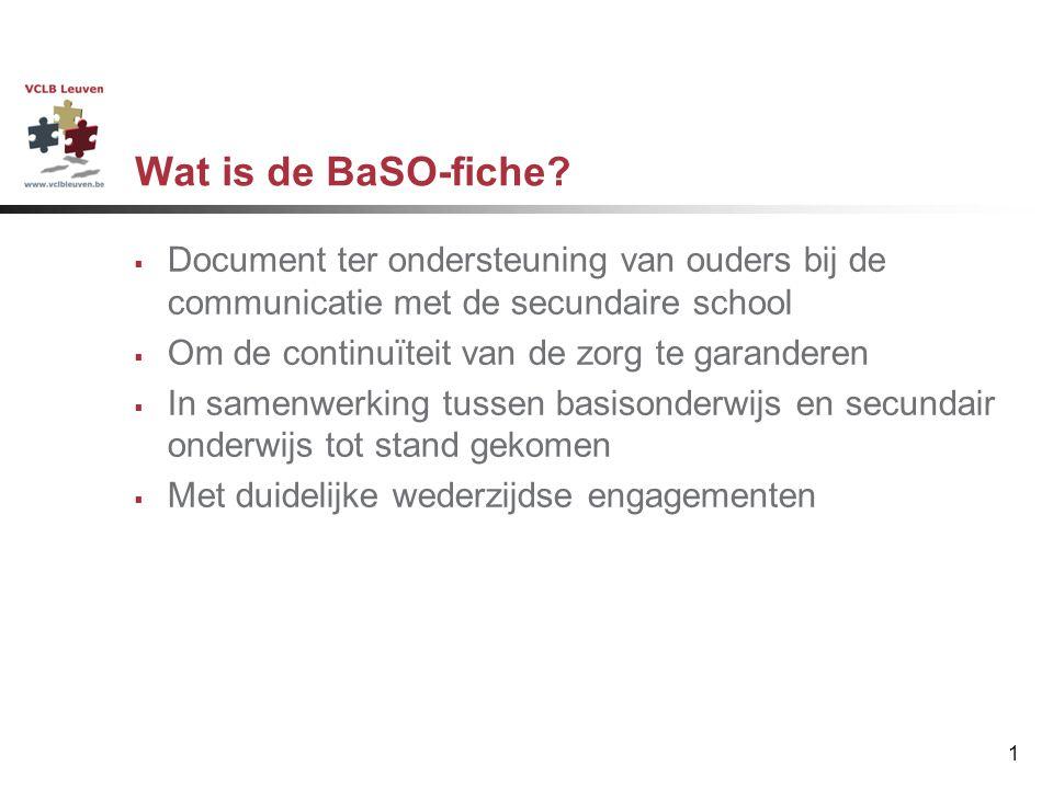1 Wat is de BaSO-fiche?  Document ter ondersteuning van ouders bij de communicatie met de secundaire school  Om de continuïteit van de zorg te garan