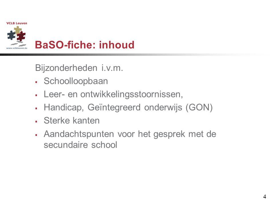 4 BaSO-fiche: inhoud Bijzonderheden i.v.m.  Schoolloopbaan  Leer- en ontwikkelingsstoornissen,  Handicap, Geïntegreerd onderwijs (GON)  Sterke kan