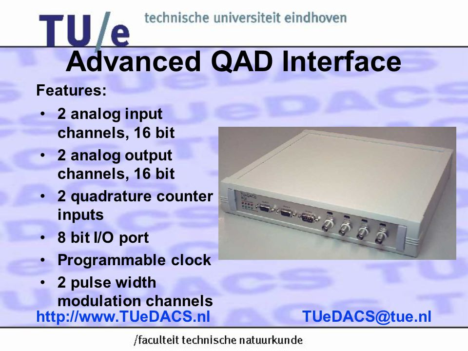 Advanced QAD Interface •2 analog input channels, 16 bit •2 analog output channels, 16 bit •2 quadrature counter inputs •8 bit I/O port •Programmable clock •2 pulse width modulation channels Features: TUeDACS@tue.nlhttp://www.TUeDACS.nl
