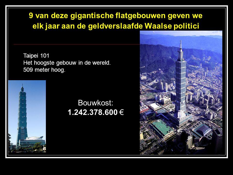 9 van deze gigantische flatgebouwen geven we elk jaar aan de geldverslaafde Waalse politici Taipei 101 Het hoogste gebouw in de wereld. 509 meter hoog