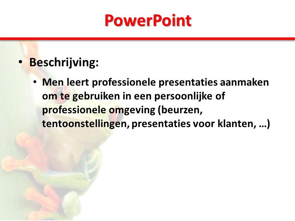 PowerPoint • Beschrijving: • Men leert professionele presentaties aanmaken om te gebruiken in een persoonlijke of professionele omgeving (beurzen, tentoonstellingen, presentaties voor klanten, …)