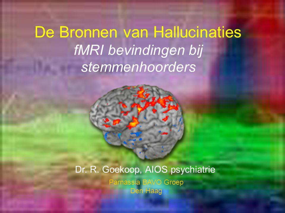 De Bronnen van Hallucinaties fMRI bevindingen bij stemmenhoorders Dr. R. Goekoop, AIOS psychiatrie Parnassia BAVO Groep Den Haag