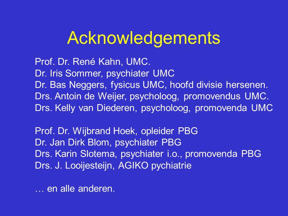 Acknowledgements Prof. Dr. René Kahn, UMC. Dr. Iris Sommer, psychiater UMC Dr. Bas Neggers, fysicus UMC, hoofd divisie hersenen. Drs. Antoin de Weijer