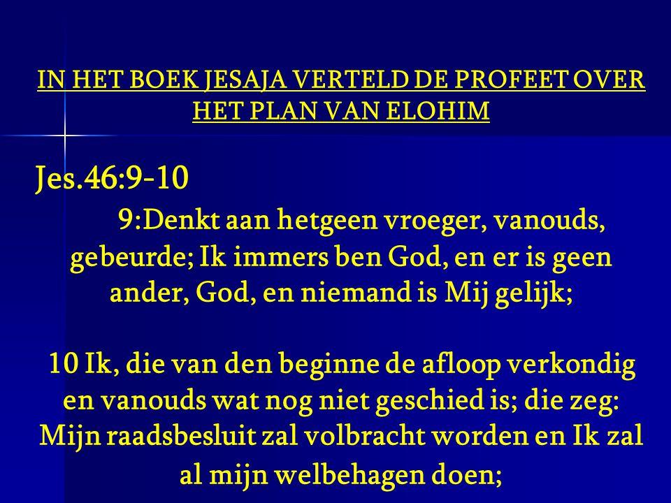 IN HET BOEK JESAJA VERTELD DE PROFEET OVER HET PLAN VAN ELOHIM Jes.46:9-10 9:Denkt aan hetgeen vroeger, vanouds, gebeurde; Ik immers ben God, en er is