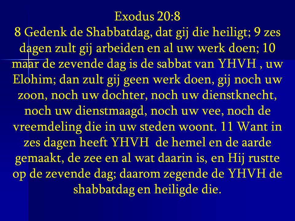 Exodus 20:8 8 Gedenk de Shabbatdag, dat gij die heiligt; 9 zes dagen zult gij arbeiden en al uw werk doen; 10 maar de zevende dag is de sabbat van YHV