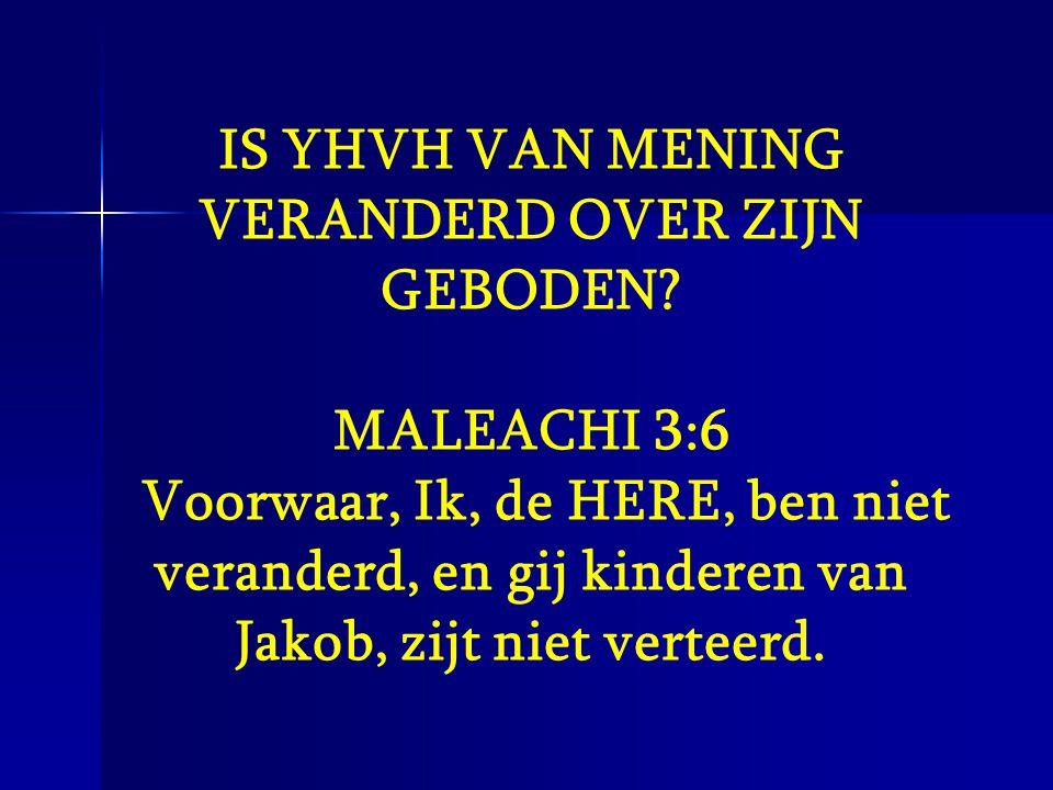 IS YHVH VAN MENING VERANDERD OVER ZIJN GEBODEN? MALEACHI 3:6 Voorwaar, Ik, de HERE, ben niet veranderd, en gij kinderen van Jakob, zijt niet verteerd.