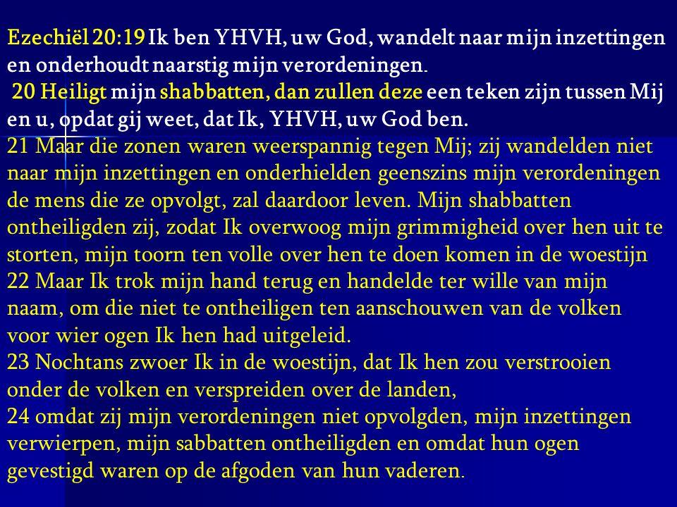 Ezechiël 20:19 Ik ben YHVH, uw God, wandelt naar mijn inzettingen en onderhoudt naarstig mijn verordeningen. 20 Heiligt mijn shabbatten, dan zullen de