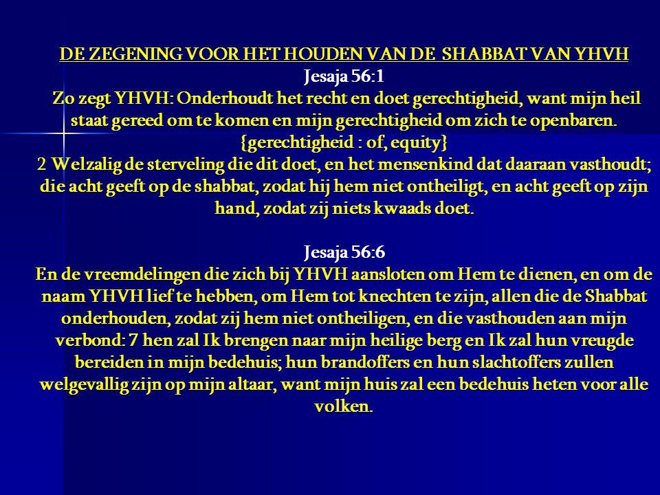 DE ZEGENING VOOR HET HOUDEN VAN DE SHABBAT VAN YHVH Jesaja 56:1 Zo zegt YHVH: Onderhoudt het recht en doet gerechtigheid, want mijn heil staat gereed