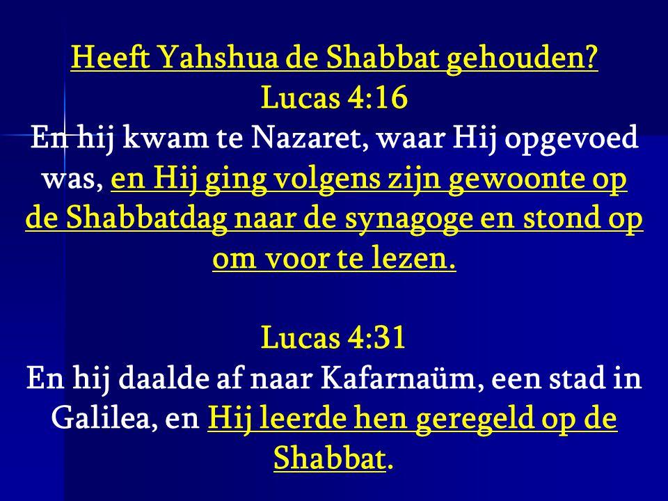 Heeft Yahshua de Shabbat gehouden? Lucas 4:16 En hij kwam te Nazaret, waar Hij opgevoed was, en Hij ging volgens zijn gewoonte op de Shabbatdag naar d