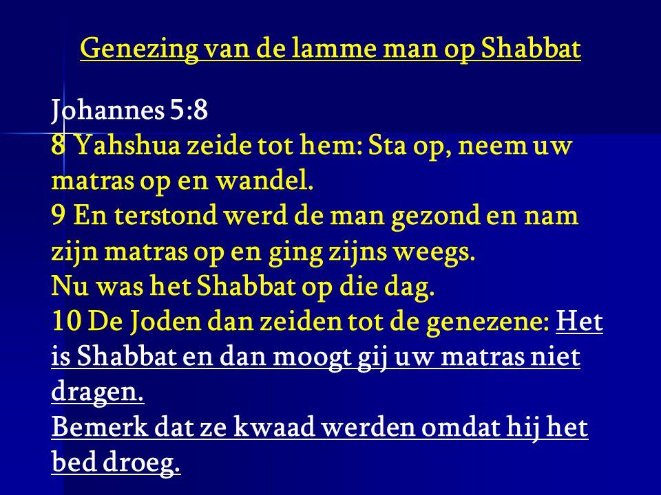 Genezing van de lamme man op Shabbat Johannes 5:8 8 Yahshua zeide tot hem: Sta op, neem uw matras op en wandel. 9 En terstond werd de man gezond en na
