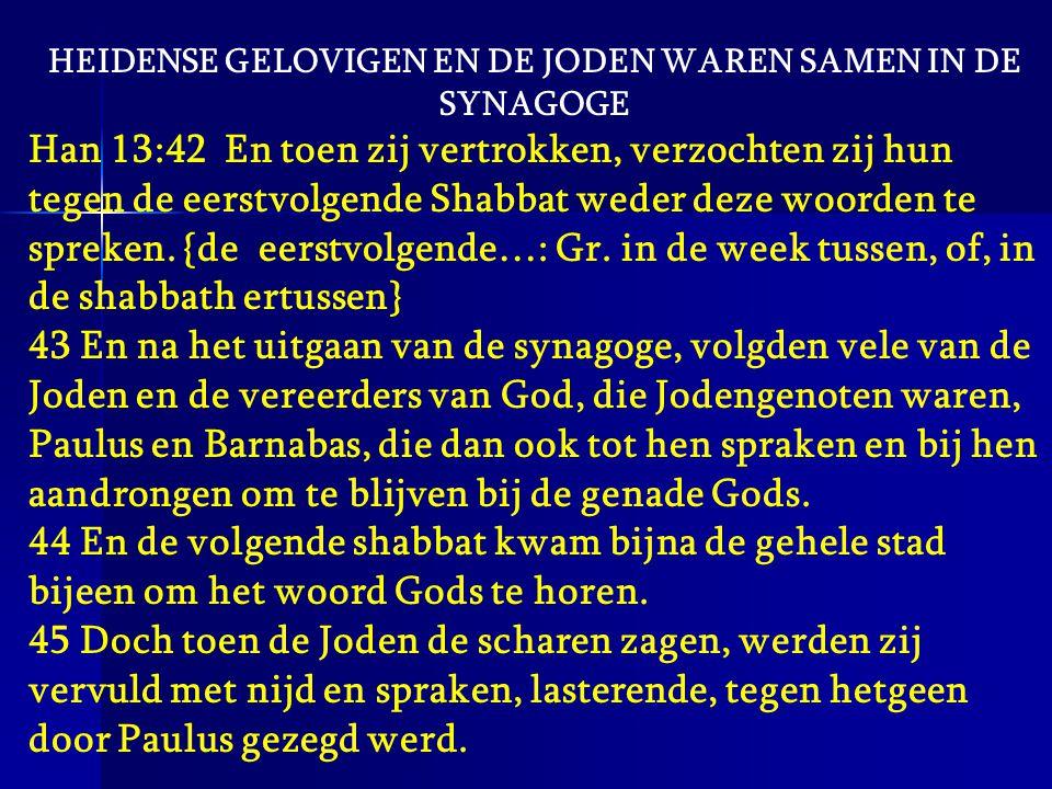 HEIDENSE GELOVIGEN EN DE JODEN WAREN SAMEN IN DE SYNAGOGE Han 13:42 En toen zij vertrokken, verzochten zij hun tegen de eerstvolgende Shabbat weder de