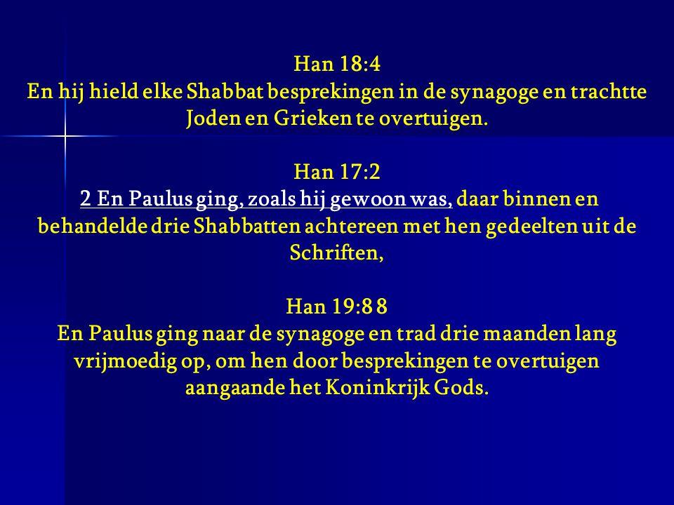 Han 18:4 En hij hield elke Shabbat besprekingen in de synagoge en trachtte Joden en Grieken te overtuigen. Han 17:2 2 En Paulus ging, zoals hij gewoon