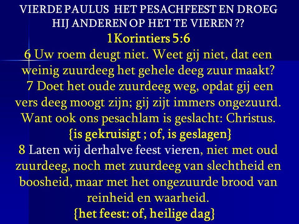 VIERDE PAULUS HET PESACHFEEST EN DROEG HIJ ANDEREN OP HET TE VIEREN ?? 1Korintiers 5:6 6 Uw roem deugt niet. Weet gij niet, dat een weinig zuurdeeg he