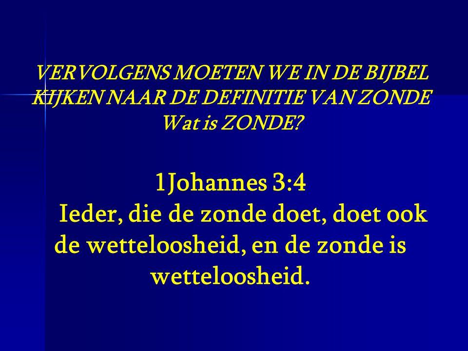VERVOLGENS MOETEN WE IN DE BIJBEL KIJKEN NAAR DE DEFINITIE VAN ZONDE Wat is ZONDE? 1Johannes 3:4 Ieder, die de zonde doet, doet ook de wetteloosheid,