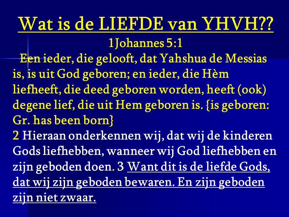 Wat is de LIEFDE van YHVH?? 1Johannes 5:1 Een ieder, die gelooft, dat Yahshua de Messias is, is uit God geboren; en ieder, die Hèm liefheeft, die deed