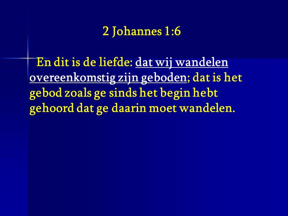 2 Johannes 1:6 En dit is de liefde: dat wij wandelen overeenkomstig zijn geboden; dat is het gebod zoals ge sinds het begin hebt gehoord dat ge daarin