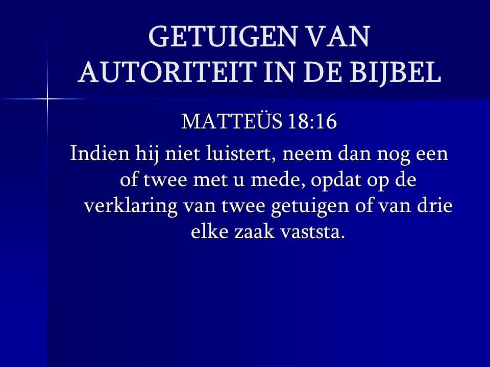 GETUIGEN VAN AUTORITEIT IN DE BIJBEL MATTEÜS 18:16 Indien hij niet luistert, neem dan nog een of twee met u mede, opdat op de verklaring van twee getu