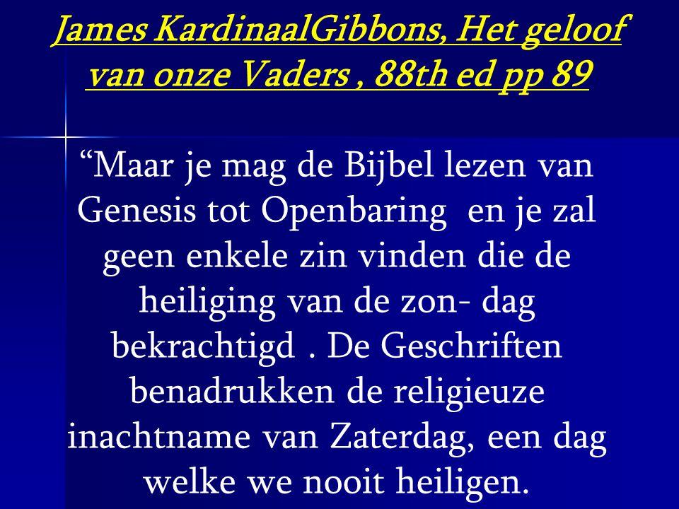 """James KardinaalGibbons, Het geloof van onze Vaders, 88th ed pp 89 """"Maar je mag de Bijbel lezen van Genesis tot Openbaring en je zal geen enkele zin vi"""