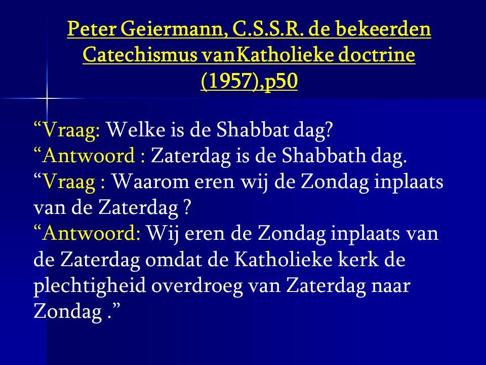 """Peter Geiermann, C.S.S.R. de bekeerden Catechismus vanKatholieke doctrine (1957),p50 """"Vraag: Welke is de Shabbat dag? """"Antwoord : Zaterdag is de Shabb"""