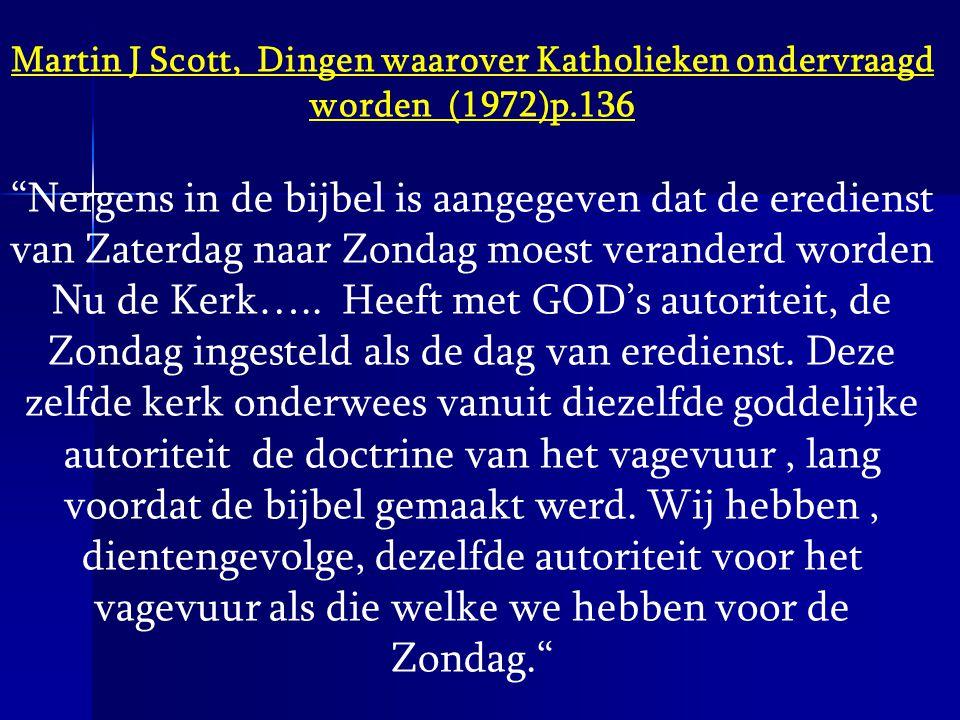 """Martin J Scott, Dingen waarover Katholieken ondervraagd worden (1972)p.136 """"Nergens in de bijbel is aangegeven dat de eredienst van Zaterdag naar Zond"""