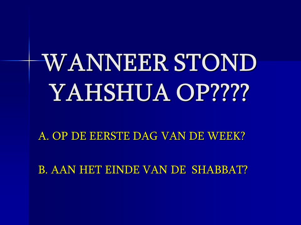 WANNEER STOND YAHSHUA OP???? A. OP DE EERSTE DAG VAN DE WEEK? B. AAN HET EINDE VAN DE SHABBAT?