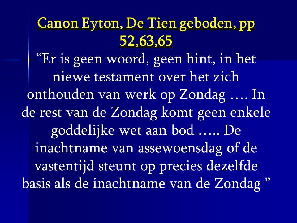 """Canon Eyton, De Tien geboden, pp 52,63,65 """"Er is geen woord, geen hint, in het niewe testament over het zich onthouden van werk op Zondag …. In de res"""