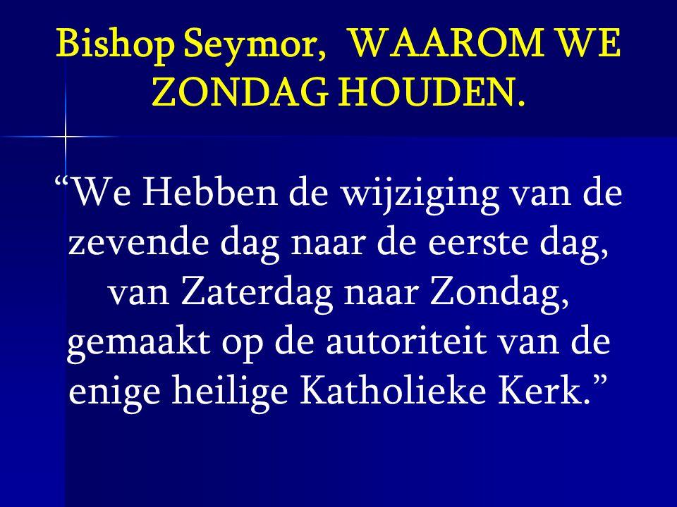 """Bishop Seymor, WAAROM WE ZONDAG HOUDEN. """"We Hebben de wijziging van de zevende dag naar de eerste dag, van Zaterdag naar Zondag, gemaakt op de autorit"""
