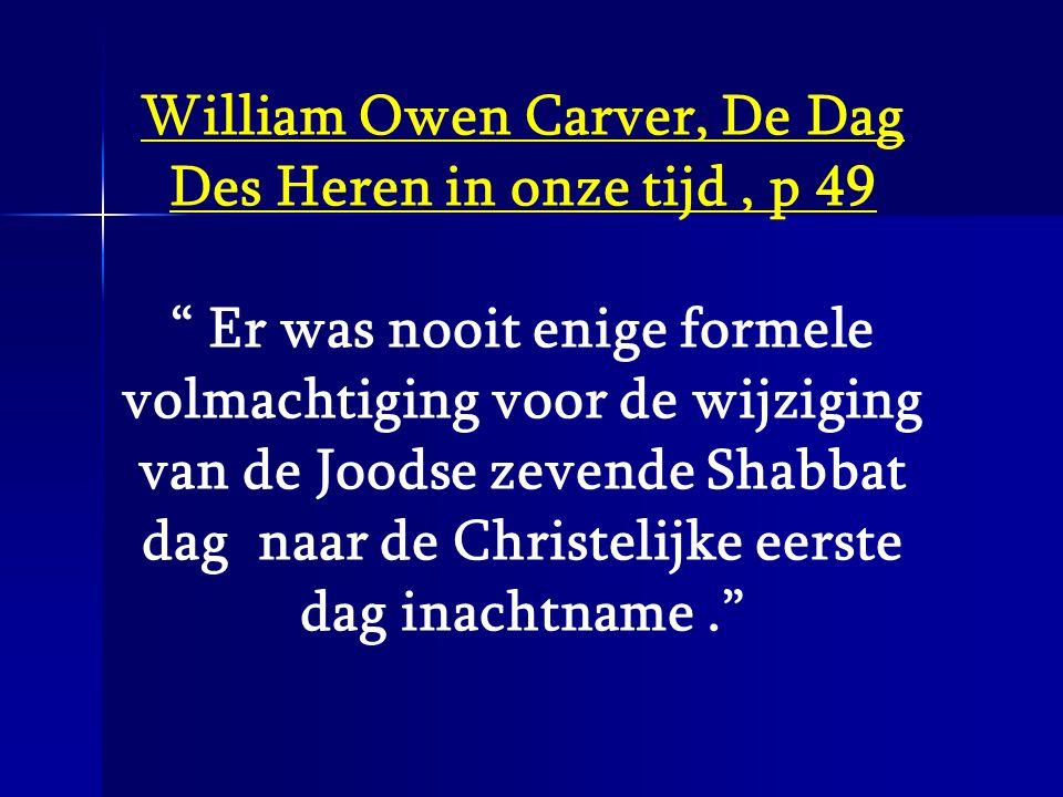 """William Owen Carver, De Dag Des Heren in onze tijd, p 49 """" Er was nooit enige formele volmachtiging voor de wijziging van de Joodse zevende Shabbat da"""