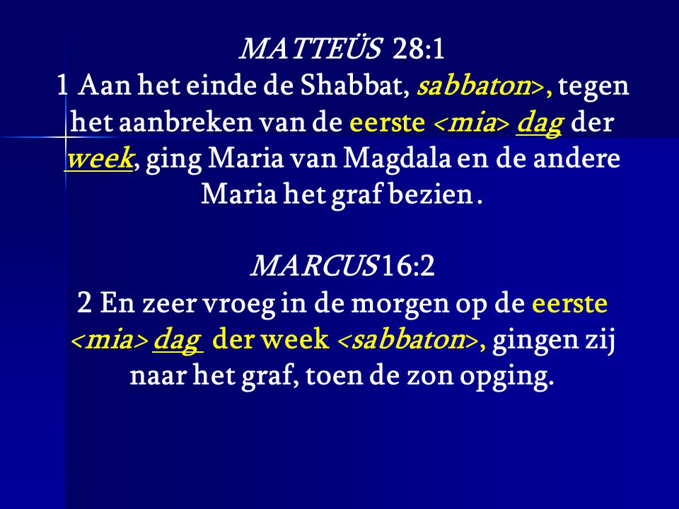 MATTEÜS 28:1 1 Aan het einde de Shabbat, sabbaton>, tegen het aanbreken van de eerste dag der week, ging Maria van Magdala en de andere Maria het graf