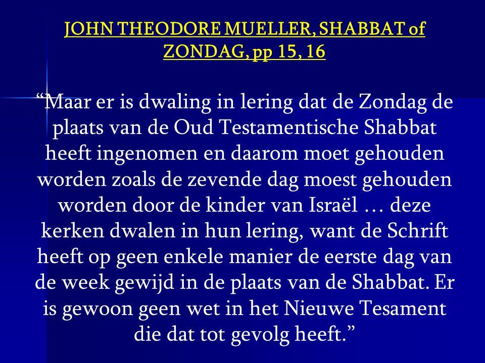 """JOHN THEODORE MUELLER, SHABBAT of ZONDAG, pp 15, 16 """"Maar er is dwaling in lering dat de Zondag de plaats van de Oud Testamentische Shabbat heeft inge"""