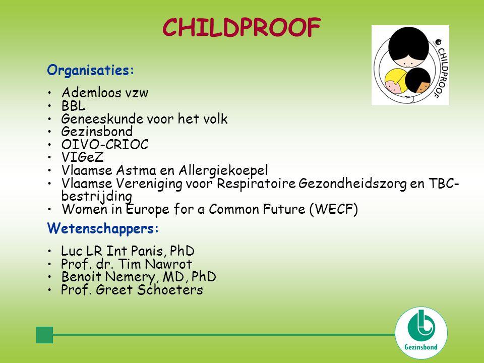 CHILDPROOF Organisaties: •Ademloos vzw •BBL •Geneeskunde voor het volk •Gezinsbond •OIVO-CRIOC •VIGeZ •Vlaamse Astma en Allergiekoepel •Vlaamse Vereniging voor Respiratoire Gezondheidszorg en TBC- bestrijding •Women in Europe for a Common Future (WECF) Wetenschappers: •Luc LR Int Panis, PhD •Prof.