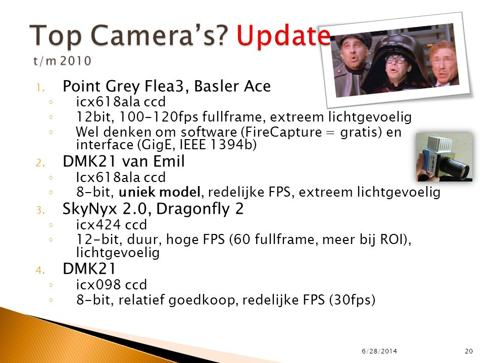 1. Point Grey Flea3, Basler Ace ◦ icx618ala ccd ◦ 12bit, 100-120fps fullframe, extreem lichtgevoelig ◦ Wel denken om software (FireCapture = gratis) e