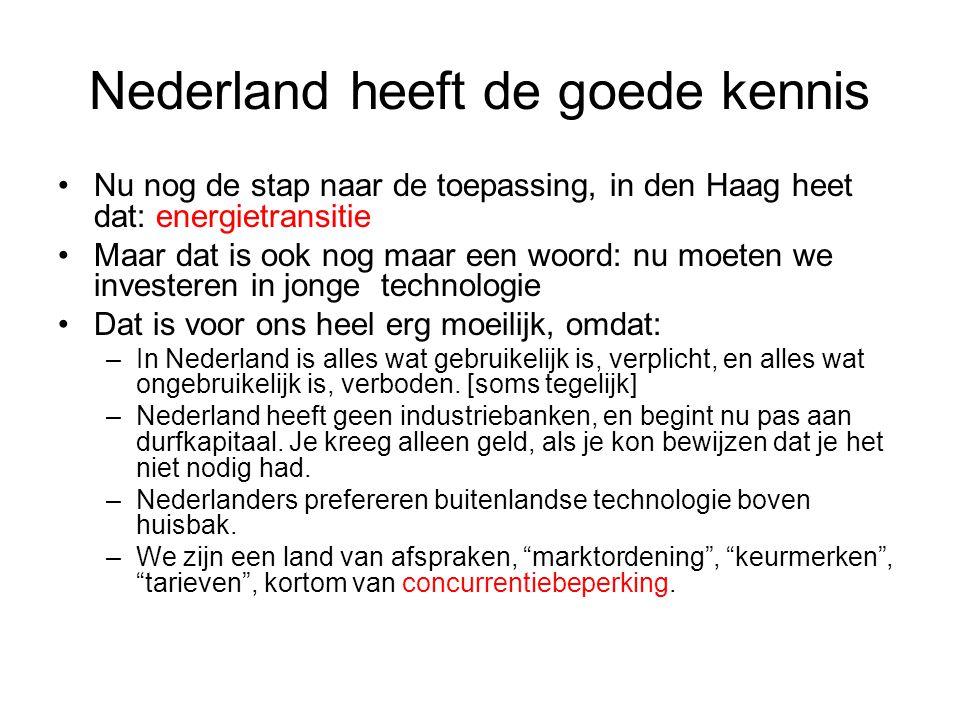 Nederland heeft de goede kennis •Nu nog de stap naar de toepassing, in den Haag heet dat: energietransitie •Maar dat is ook nog maar een woord: nu moeten we investeren in jonge technologie •Dat is voor ons heel erg moeilijk, omdat: –In Nederland is alles wat gebruikelijk is, verplicht, en alles wat ongebruikelijk is, verboden.