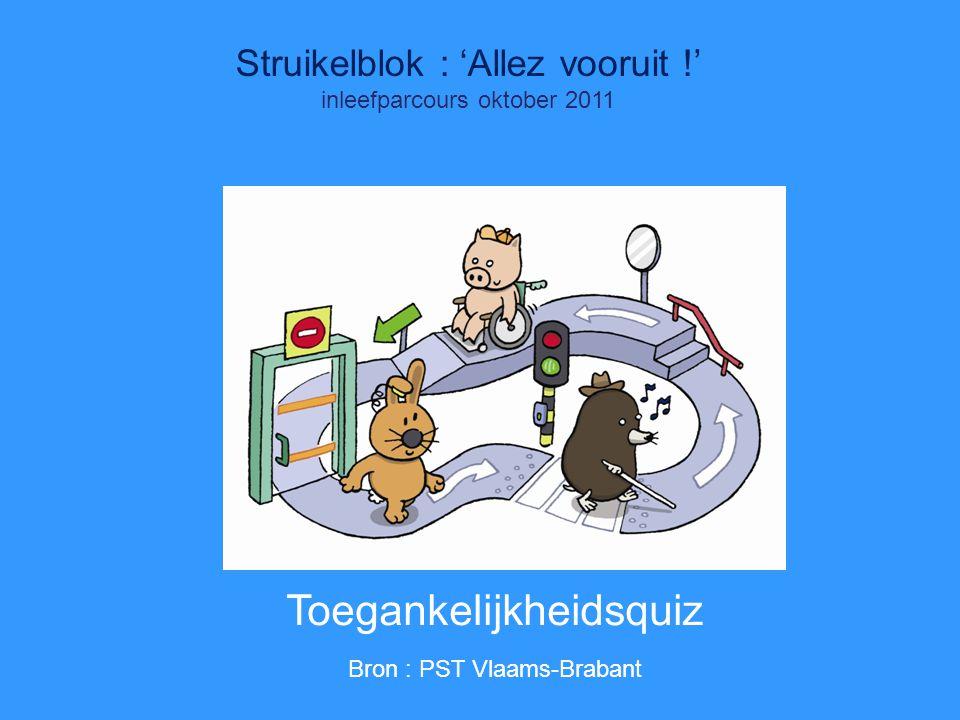 Quiz Struikelblok : 'Allez vooruit !' inleefparcours oktober 2011 Toegankelijkheidsquiz Bron : PST Vlaams-Brabant