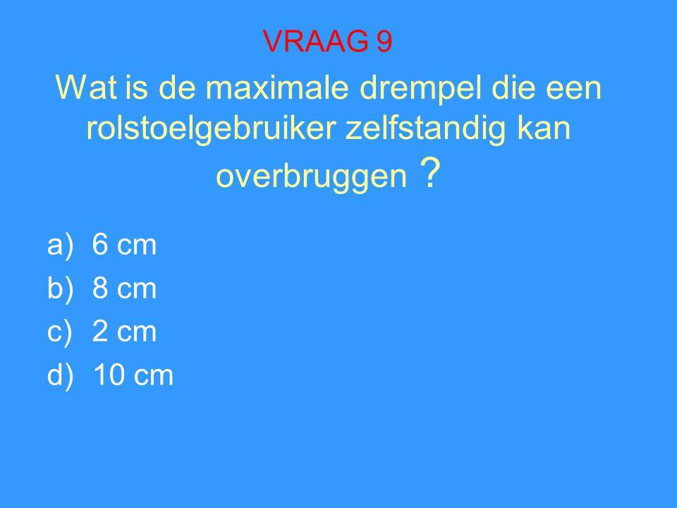 Wat is de maximale drempel die een rolstoelgebruiker zelfstandig kan overbruggen ? a)6 cm b)8 cm c)2 cm d)10 cm VRAAG 9